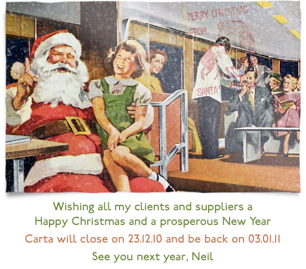 Wishing all my clients and suppliers a Happy Christmas and a prosperous New Year. Carta will close on 23.12.10 and be back on 03.01.11. See you next year, Neil